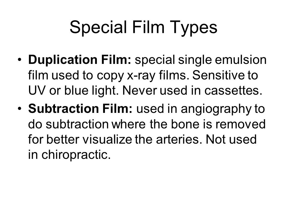 Special Film Types Duplication Film: special single emulsion film used to copy x-ray films. Sensitive to UV or blue light. Never used in cassettes.