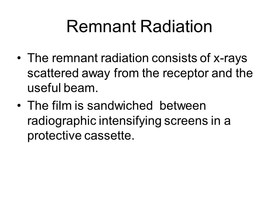 Remnant Radiation The remnant radiation consists of x-rays scattered away from the receptor and the useful beam.