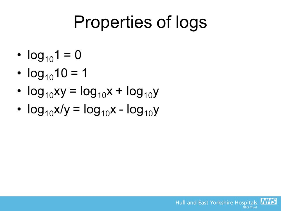 Properties of logs log101 = 0 log1010 = 1 log10xy = log10x + log10y