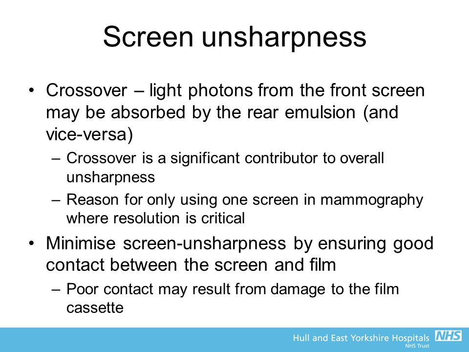 Screen unsharpness Crossover – light photons from the front screen may be absorbed by the rear emulsion (and vice-versa)