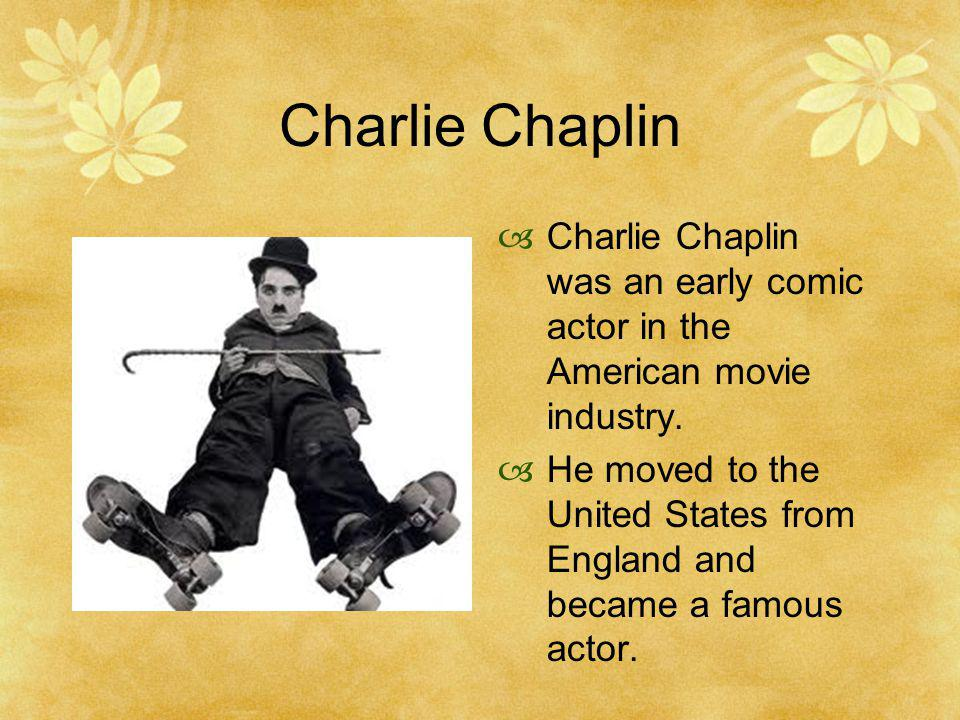 Charlie Chaplin Charlie Chaplin was an early comic actor in the American movie industry.