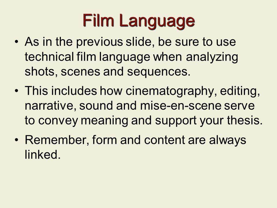 Film Language As in the previous slide, be sure to use technical film language when analyzing shots, scenes and sequences.