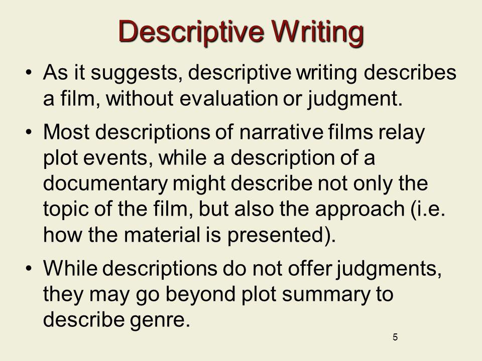 Descriptive Writing As it suggests, descriptive writing describes a film, without evaluation or judgment.