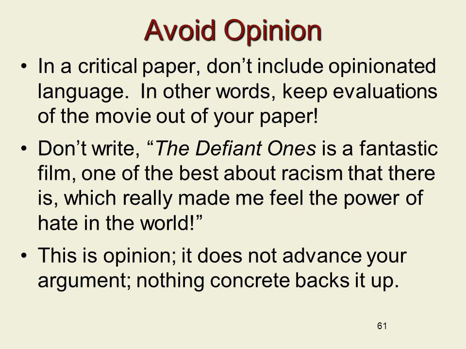 Avoid Opinion In a critical paper, don't include opinionated language. In other words, keep evaluations of the movie out of your paper!