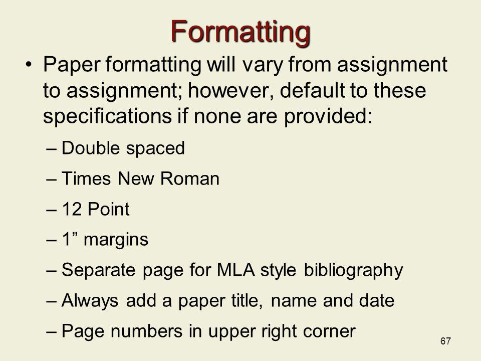 Formatting Paper formatting will vary from assignment to assignment; however, default to these specifications if none are provided: