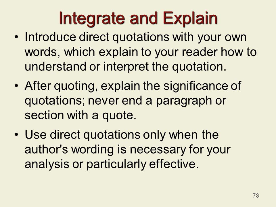 Integrate and Explain Introduce direct quotations with your own words, which explain to your reader how to understand or interpret the quotation.