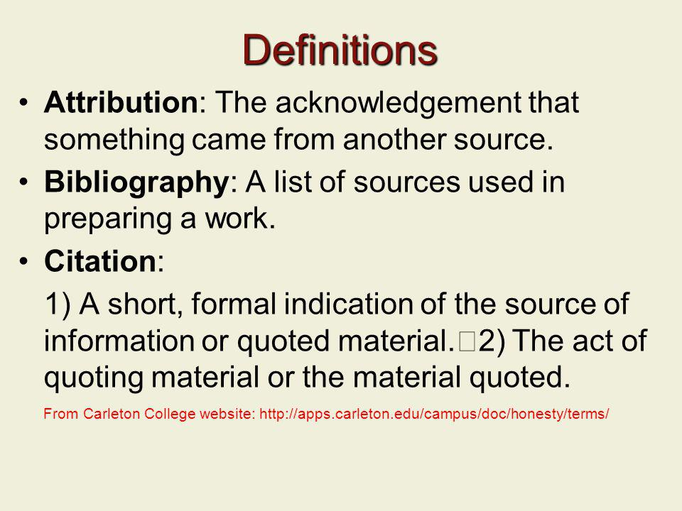 Definitions Attribution: The acknowledgement that something came from another source. Bibliography: A list of sources used in preparing a work.