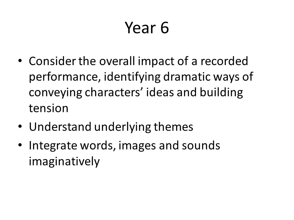 Year 6 Consider the overall impact of a recorded performance, identifying dramatic ways of conveying characters' ideas and building tension.