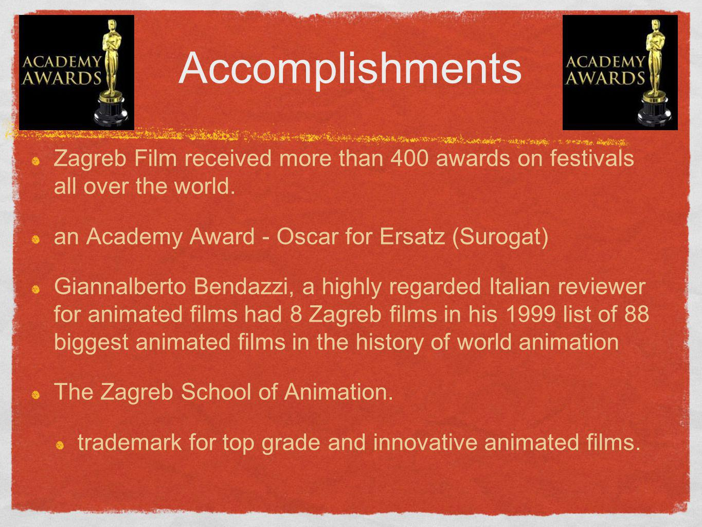 Accomplishments Zagreb Film received more than 400 awards on festivals all over the world. an Academy Award - Oscar for Ersatz (Surogat)