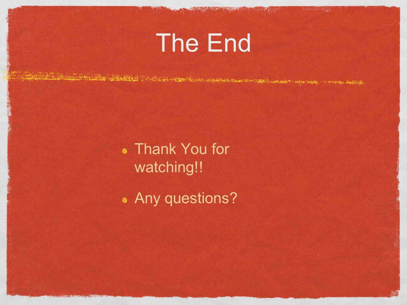 The End Thank You for watching!! Any questions