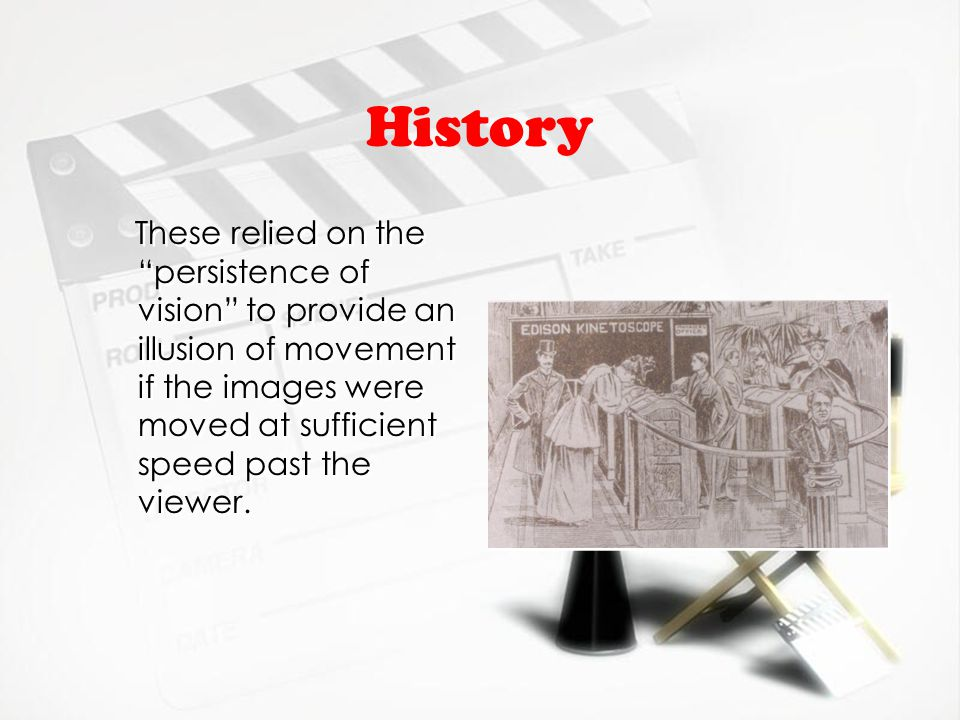 History These relied on the persistence of vision to provide an illusion of movement if the images were moved at sufficient speed past the viewer.