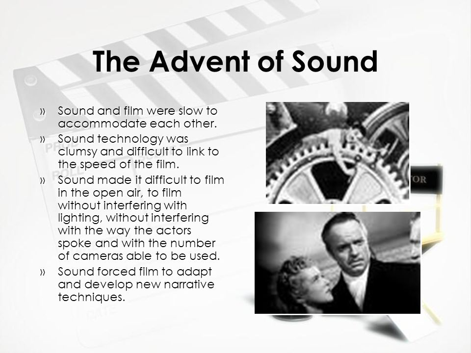 The Advent of Sound Sound and film were slow to accommodate each other. Sound technology was clumsy and difficult to link to the speed of the film.