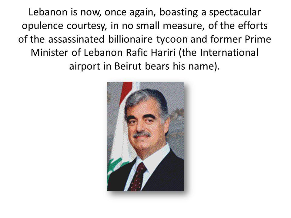 Lebanon is now, once again, boasting a spectacular opulence courtesy, in no small measure, of the efforts of the assassinated billionaire tycoon and former Prime Minister of Lebanon Rafic Hariri (the International airport in Beirut bears his name).