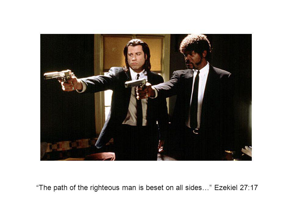 The path of the righteous man is beset on all sides… Ezekiel 27:17
