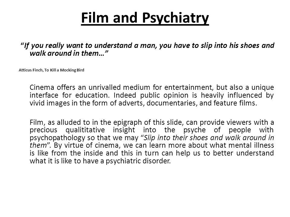 Film and Psychiatry If you really want to understand a man, you have to slip into his shoes and walk around in them…