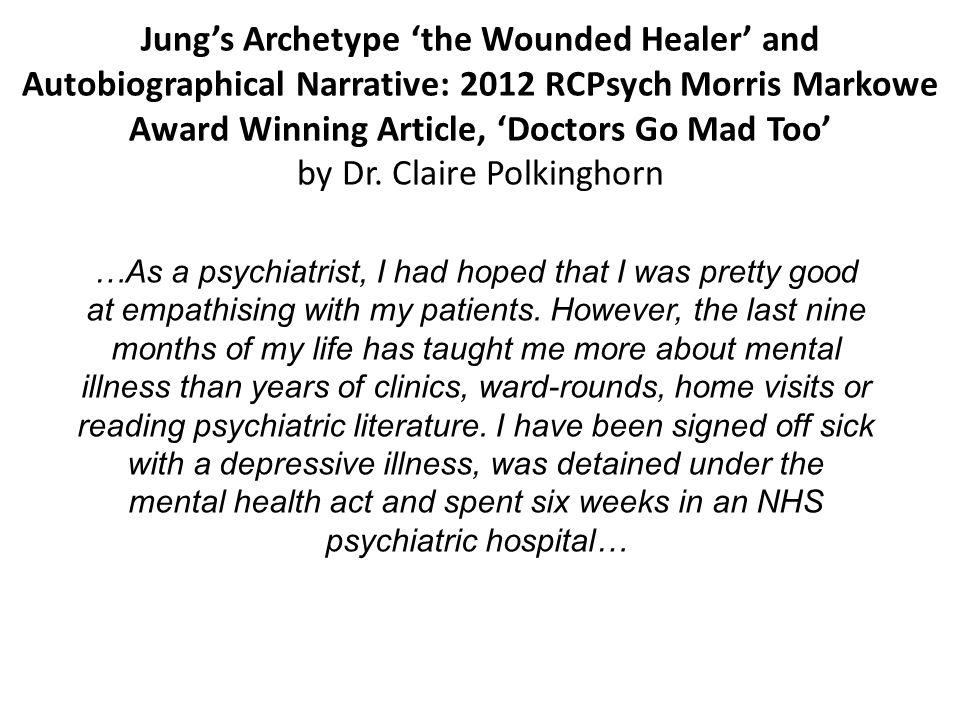 Jung's Archetype 'the Wounded Healer' and Autobiographical Narrative: 2012 RCPsych Morris Markowe Award Winning Article, 'Doctors Go Mad Too' by Dr. Claire Polkinghorn
