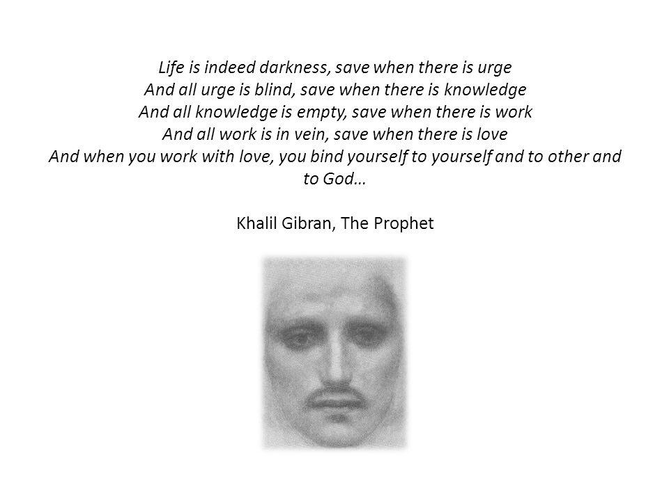 Life is indeed darkness, save when there is urge And all urge is blind, save when there is knowledge And all knowledge is empty, save when there is work And all work is in vein, save when there is love And when you work with love, you bind yourself to yourself and to other and to God… Khalil Gibran, The Prophet