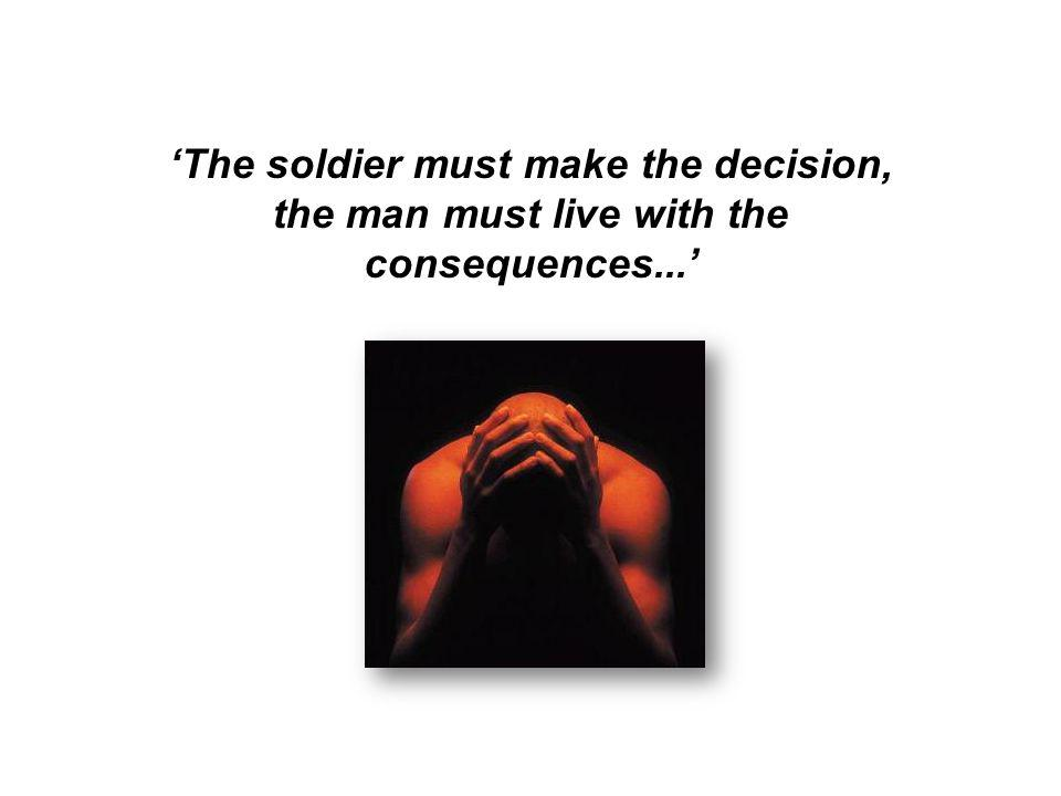 'The soldier must make the decision, the man must live with the consequences...'