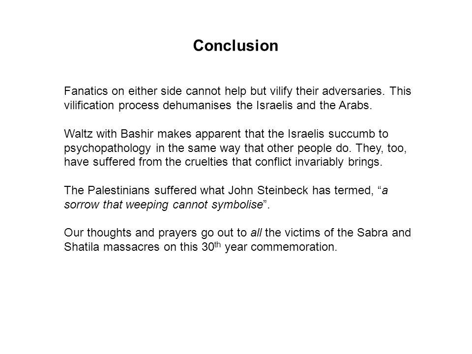 Conclusion Fanatics on either side cannot help but vilify their adversaries. This vilification process dehumanises the Israelis and the Arabs.