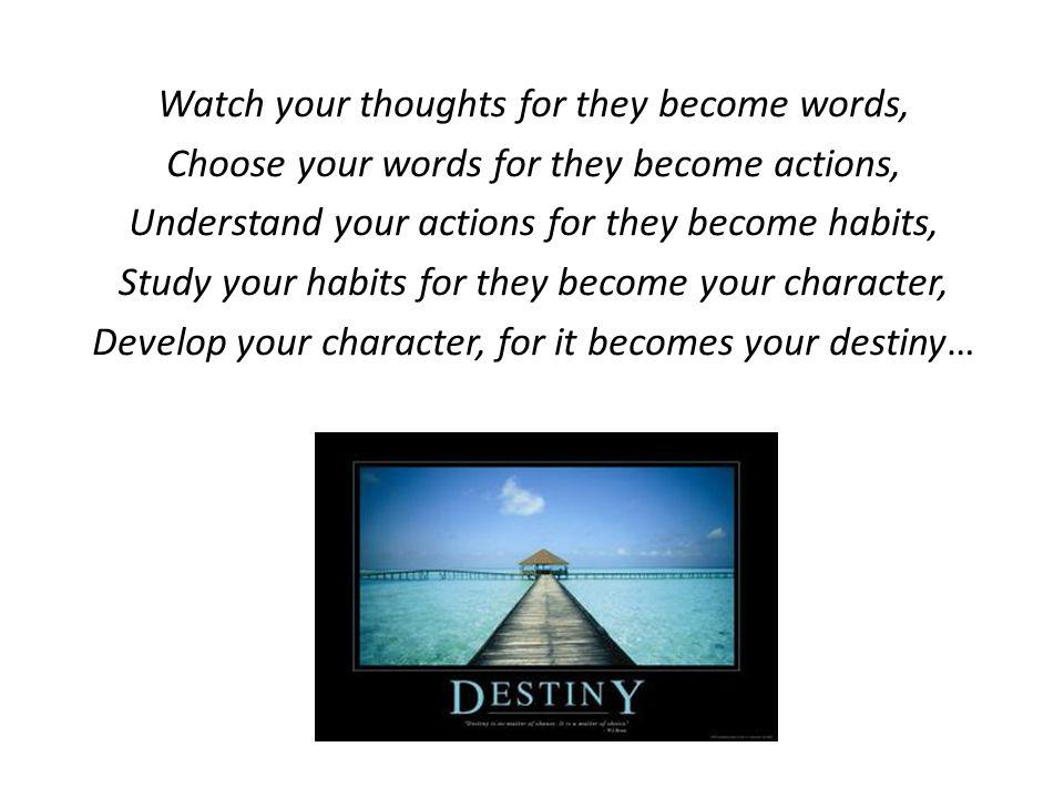 Watch your thoughts for they become words, Choose your words for they become actions, Understand your actions for they become habits, Study your habits for they become your character, Develop your character, for it becomes your destiny…