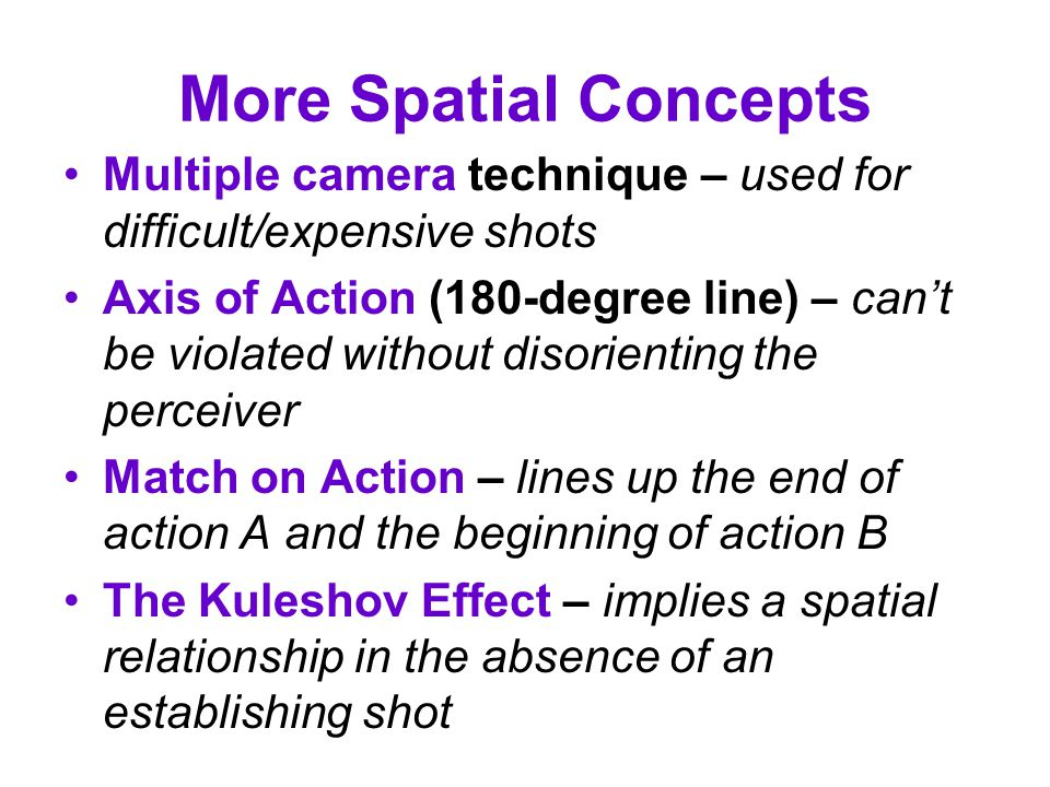 More Spatial Concepts Multiple camera technique – used for difficult/expensive shots.