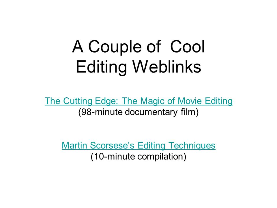 A Couple of Cool Editing Weblinks The Cutting Edge: The Magic of Movie Editing (98-minute documentary film) Martin Scorsese's Editing Techniques (10-minute compilation)
