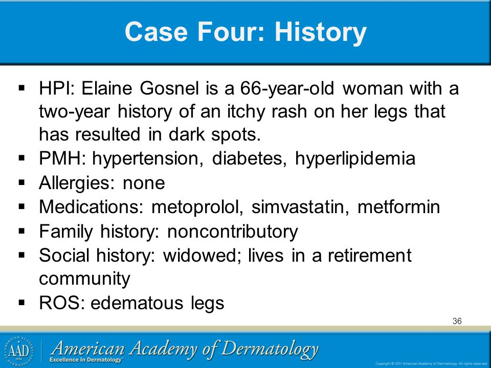 Case Four: History HPI: Elaine Gosnel is a 66-year-old woman with a two-year history of an itchy rash on her legs that has resulted in dark spots.