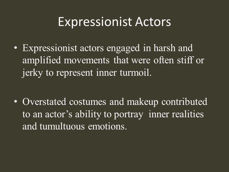 Expressionist Actors Expressionist actors engaged in harsh and amplified movements that were often stiff or jerky to represent inner turmoil.