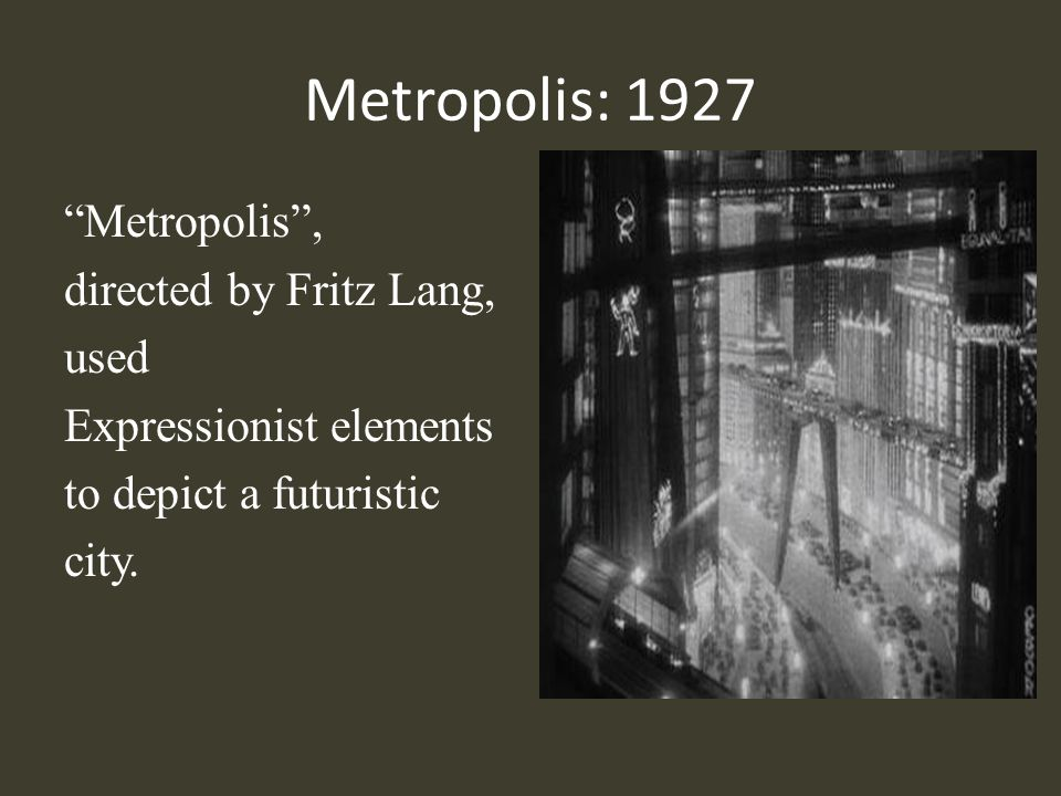 Metropolis: 1927 Metropolis , directed by Fritz Lang, used Expressionist elements to depict a futuristic city.