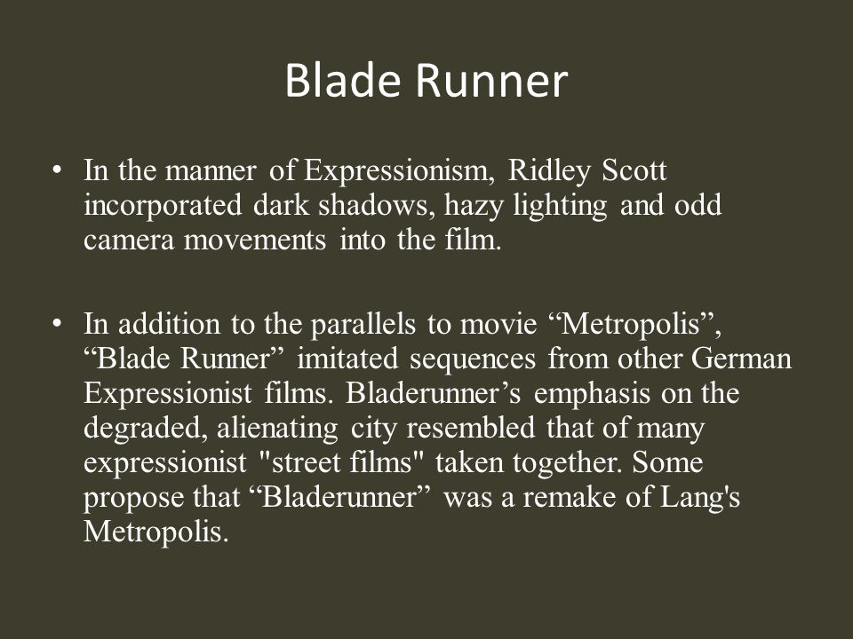Blade Runner In the manner of Expressionism, Ridley Scott incorporated dark shadows, hazy lighting and odd camera movements into the film.