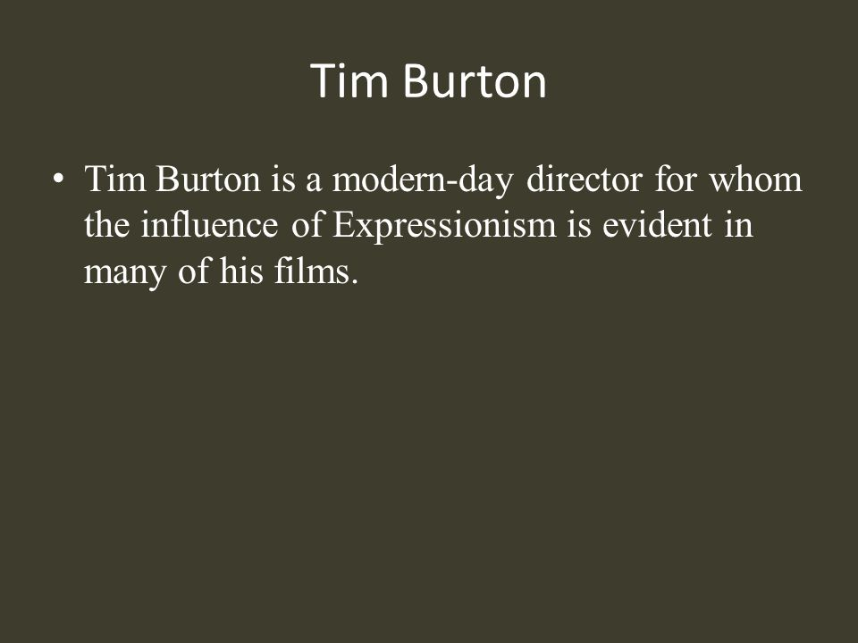 Tim Burton Tim Burton is a modern-day director for whom the influence of Expressionism is evident in many of his films.