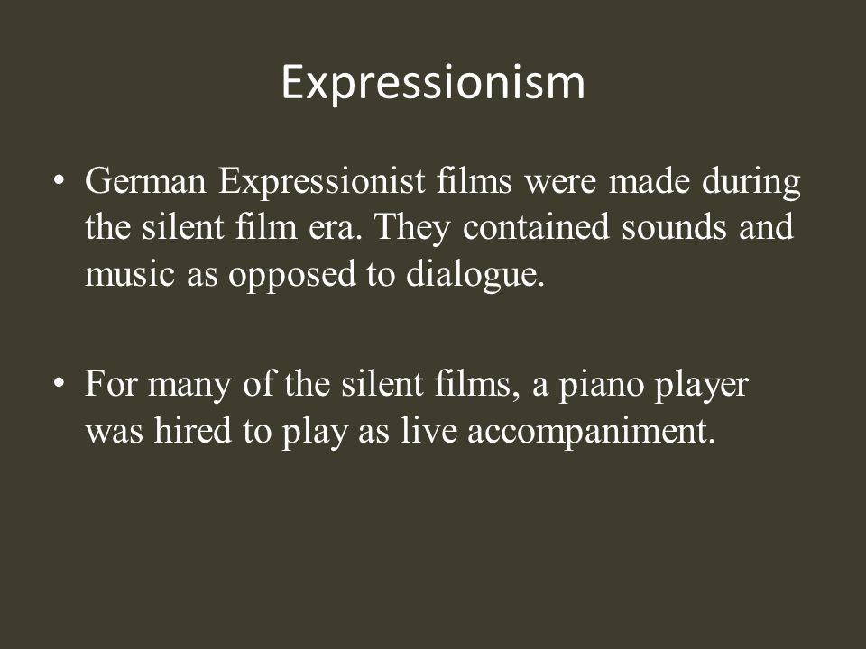Expressionism German Expressionist films were made during the silent film era. They contained sounds and music as opposed to dialogue.