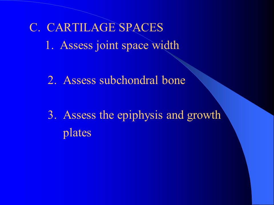 C. CARTILAGE SPACES 1. Assess joint space width. 2. Assess subchondral bone. 3. Assess the epiphysis and growth.