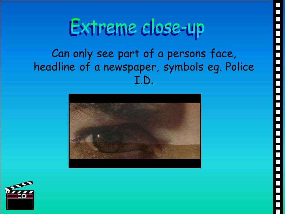 Extreme close-up Can only see part of a persons face, headline of a newspaper, symbols eg.