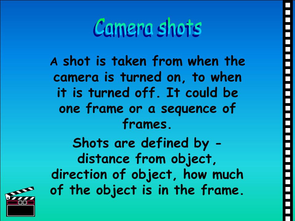 Camera shots A shot is taken from when the camera is turned on, to when it is turned off. It could be one frame or a sequence of frames.