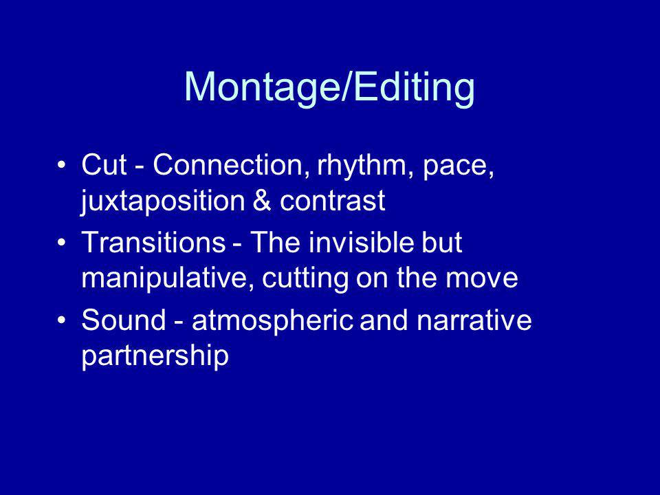 Montage/Editing Cut - Connection, rhythm, pace, juxtaposition & contrast. Transitions - The invisible but manipulative, cutting on the move.