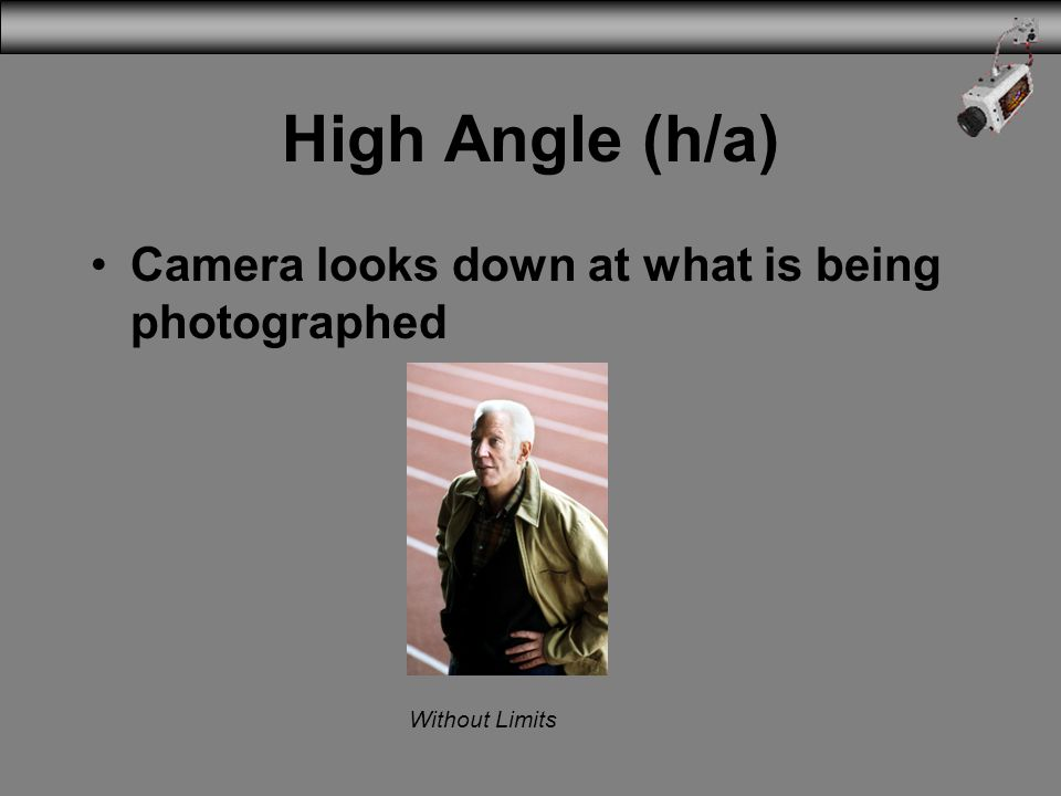 High Angle (h/a) Camera looks down at what is being photographed