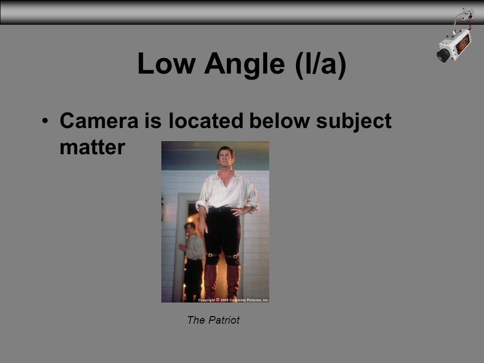 Low Angle (l/a) Camera is located below subject matter The Patriot