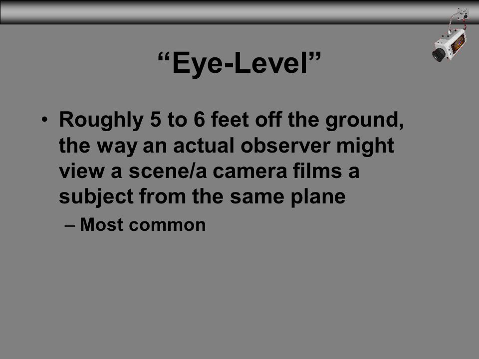 Eye-Level Roughly 5 to 6 feet off the ground, the way an actual observer might view a scene/a camera films a subject from the same plane.