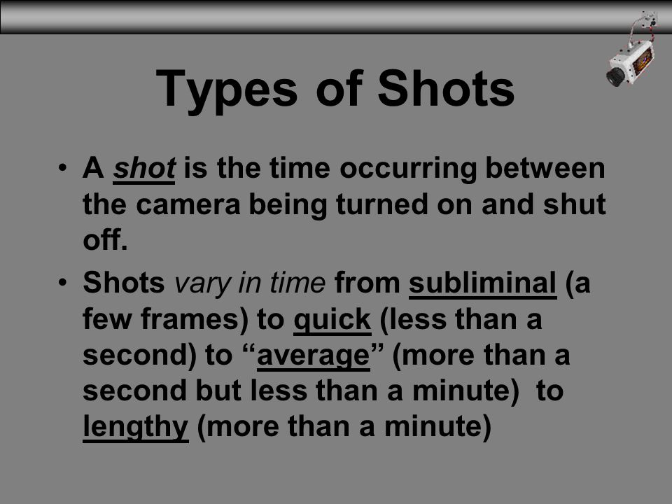 Types of Shots A shot is the time occurring between the camera being turned on and shut off.