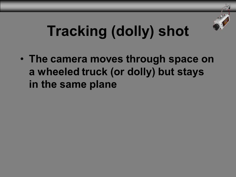 Tracking (dolly) shot The camera moves through space on a wheeled truck (or dolly) but stays in the same plane.