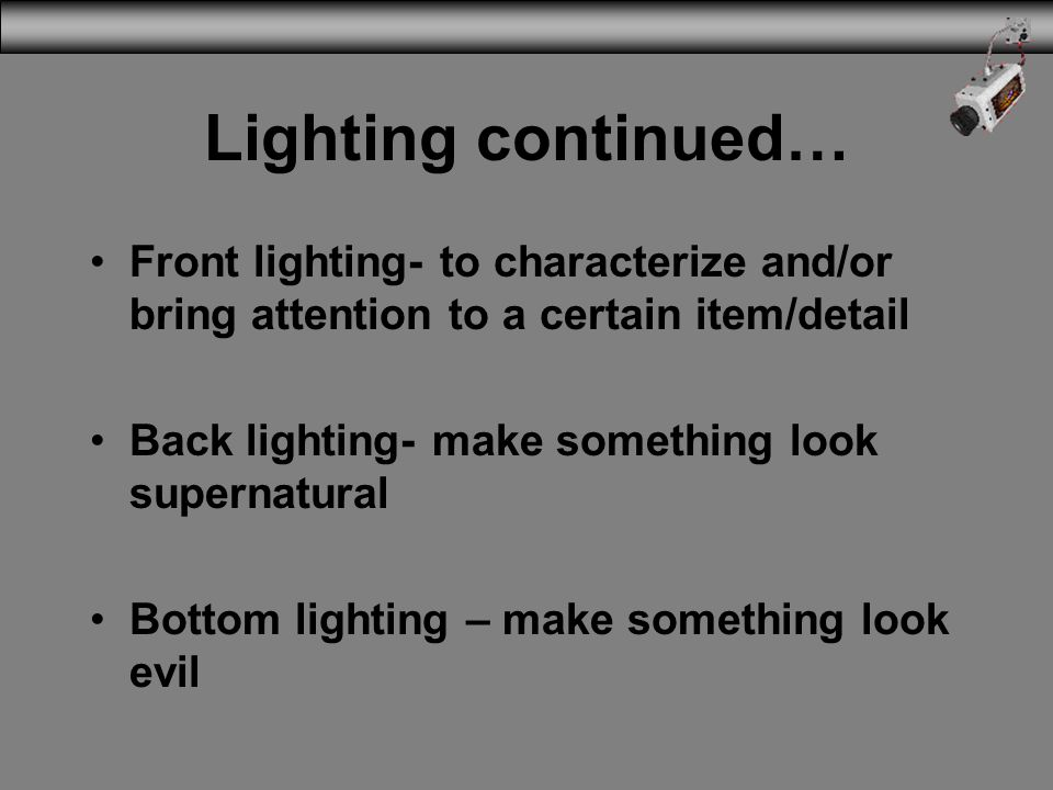Lighting continued… Front lighting- to characterize and/or bring attention to a certain item/detail.