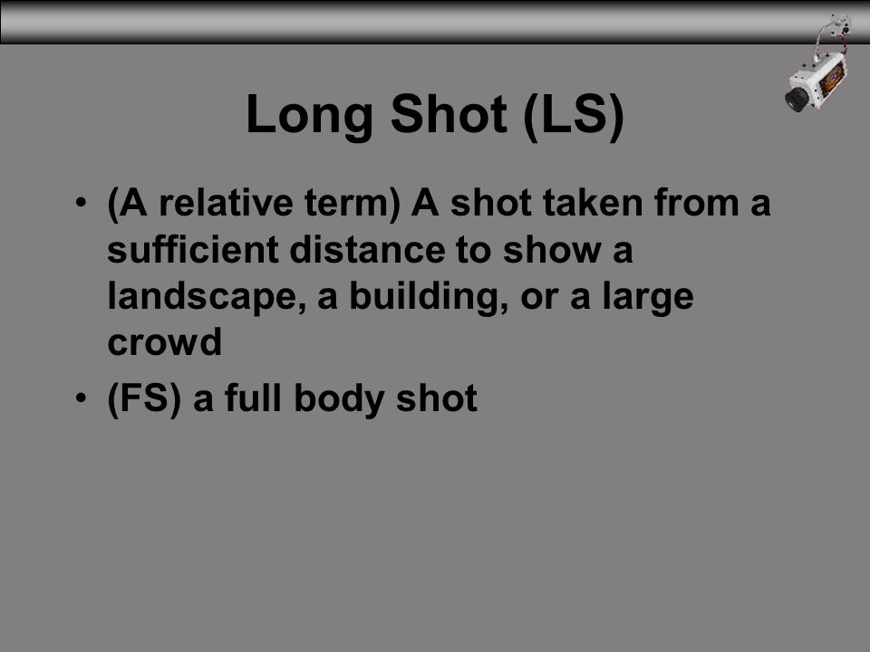 Long Shot (LS) (A relative term) A shot taken from a sufficient distance to show a landscape, a building, or a large crowd.