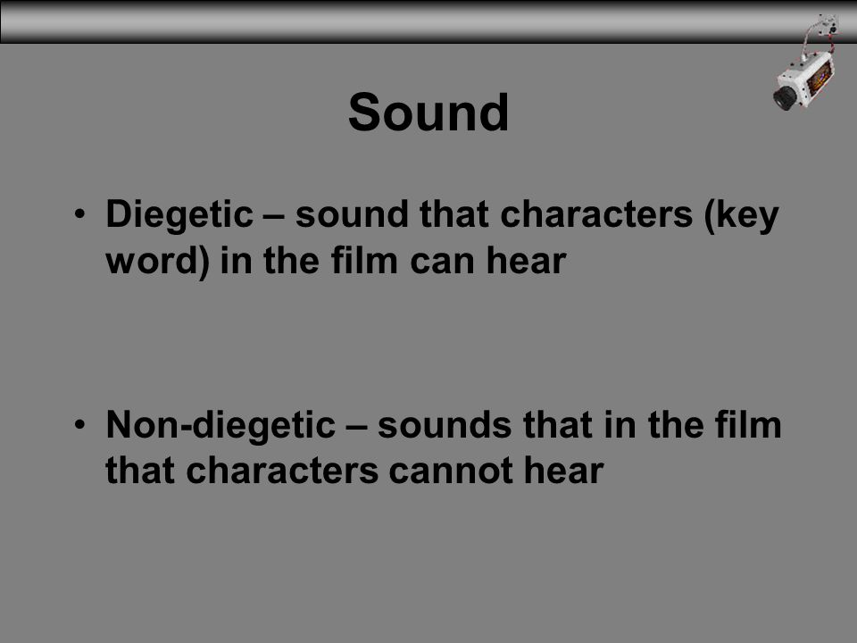 Sound Diegetic – sound that characters (key word) in the film can hear
