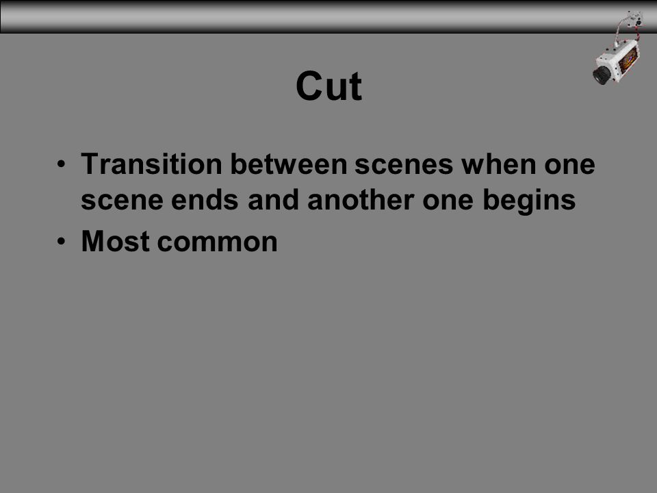 Cut Transition between scenes when one scene ends and another one begins Most common