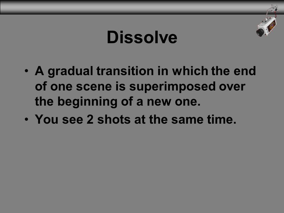 Dissolve A gradual transition in which the end of one scene is superimposed over the beginning of a new one.
