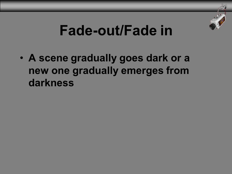 Fade-out/Fade in A scene gradually goes dark or a new one gradually emerges from darkness