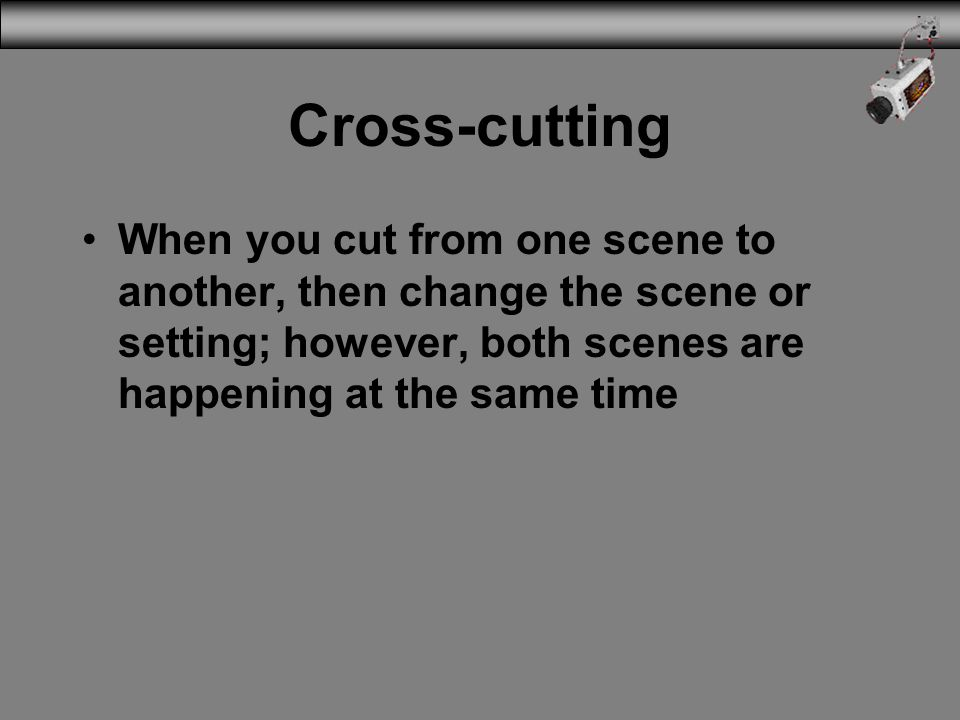 Cross-cutting When you cut from one scene to another, then change the scene or setting; however, both scenes are happening at the same time.