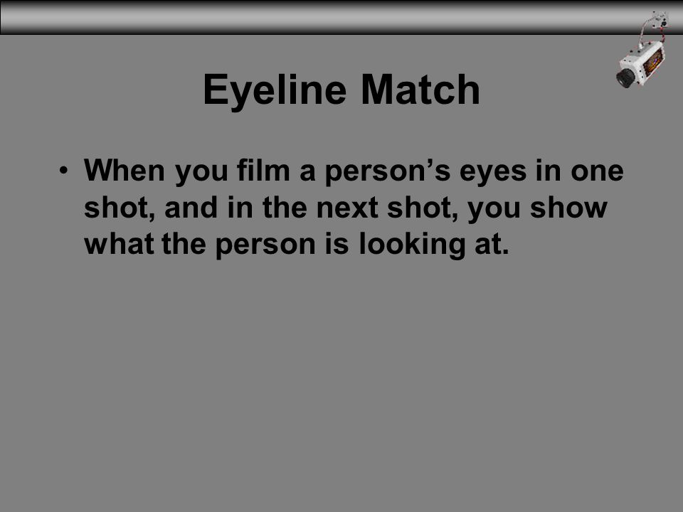 Eyeline Match When you film a person's eyes in one shot, and in the next shot, you show what the person is looking at.