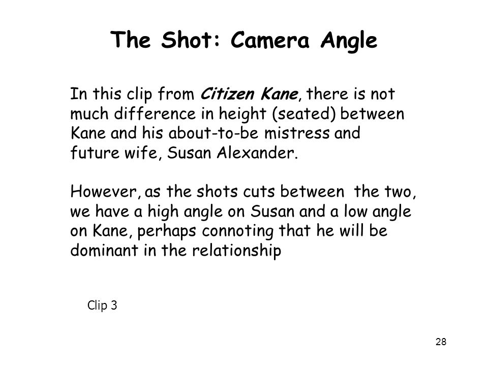The Shot: Camera Angle In this clip from Citizen Kane, there is not much difference in height (seated) between Kane and his about-to-be mistress and.
